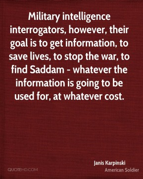 Military intelligence interrogators, however, their goal is to get information, to save lives, to stop the war, to find Saddam - whatever the information is going to be used for, at whatever cost.
