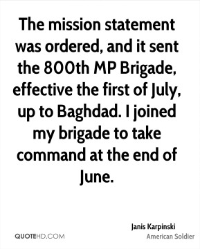 Janis Karpinski - The mission statement was ordered, and it sent the 800th MP Brigade, effective the first of July, up to Baghdad. I joined my brigade to take command at the end of June.