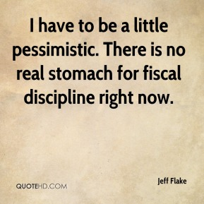 I have to be a little pessimistic. There is no real stomach for fiscal discipline right now.