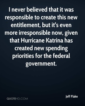 I never believed that it was responsible to create this new entitlement, but it's even more irresponsible now, given that Hurricane Katrina has created new spending priorities for the federal government.