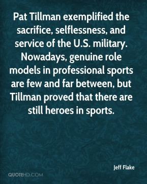 Jeff Flake  - Pat Tillman exemplified the sacrifice, selflessness, and service of the U.S. military. Nowadays, genuine role models in professional sports are few and far between, but Tillman proved that there are still heroes in sports.
