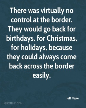 Jeff Flake  - There was virtually no control at the border. They would go back for birthdays, for Christmas, for holidays, because they could always come back across the border easily.