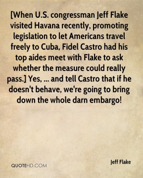 Jeff Flake  - [When U.S. congressman Jeff Flake visited Havana recently, promoting legislation to let Americans travel freely to Cuba, Fidel Castro had his top aides meet with Flake to ask whether the measure could really pass.] Yes, ... and tell Castro that if he doesn't behave, we're going to bring down the whole darn embargo!