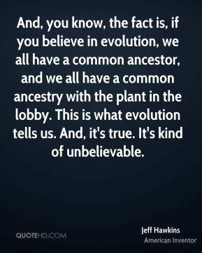 And, you know, the fact is, if you believe in evolution, we all have a common ancestor, and we all have a common ancestry with the plant in the lobby. This is what evolution tells us. And, it's true. It's kind of unbelievable.