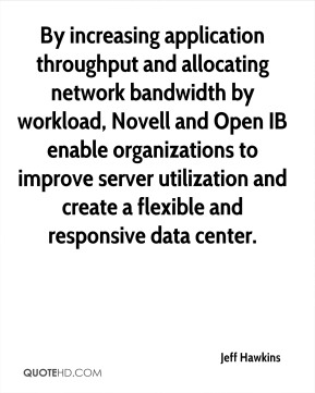 Jeff Hawkins  - By increasing application throughput and allocating network bandwidth by workload, Novell and Open IB enable organizations to improve server utilization and create a flexible and responsive data center.