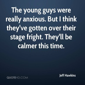 Jeff Hawkins  - The young guys were really anxious. But I think they've gotten over their stage fright. They'll be calmer this time.