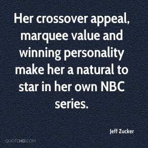 Jeff Zucker  - Her crossover appeal, marquee value and winning personality make her a natural to star in her own NBC series.