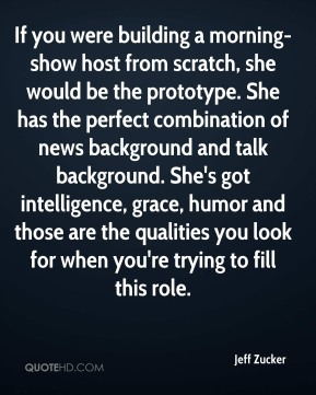 Jeff Zucker  - If you were building a morning-show host from scratch, she would be the prototype. She has the perfect combination of news background and talk background. She's got intelligence, grace, humor and those are the qualities you look for when you're trying to fill this role.