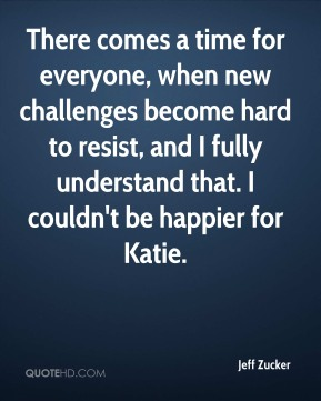 Jeff Zucker  - There comes a time for everyone, when new challenges become hard to resist, and I fully understand that. I couldn't be happier for Katie.