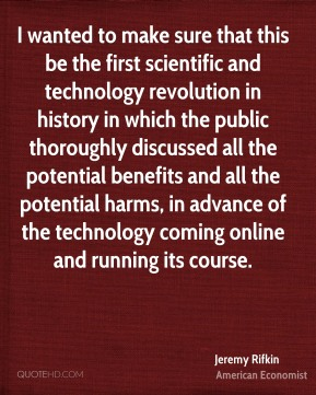Jeremy Rifkin - I wanted to make sure that this be the first scientific and technology revolution in history in which the public thoroughly discussed all the potential benefits and all the potential harms, in advance of the technology coming online and running its course.