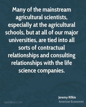 Jeremy Rifkin - Many of the mainstream agricultural scientists, especially at the agricultural schools, but at all of our major universities, are tied into all sorts of contractual relationships and consulting relationships with the life science companies.