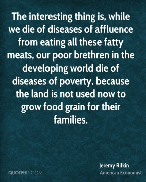 Jeremy Rifkin - The interesting thing is, while we die of diseases of affluence from eating all these fatty meats, our poor brethren in the developing world die of diseases of poverty, because the land is not used now to grow food grain for their families.