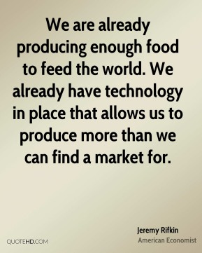 Jeremy Rifkin - We are already producing enough food to feed the world. We already have technology in place that allows us to produce more than we can find a market for.