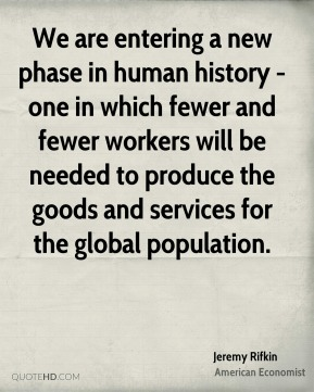 We are entering a new phase in human history - one in which fewer and fewer workers will be needed to produce the goods and services for the global population.