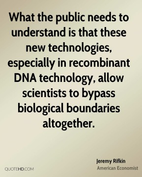 Jeremy Rifkin - What the public needs to understand is that these new technologies, especially in recombinant DNA technology, allow scientists to bypass biological boundaries altogether.