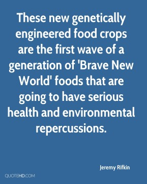 Jeremy Rifkin  - These new genetically engineered food crops are the first wave of a generation of 'Brave New World' foods that are going to have serious health and environmental repercussions.