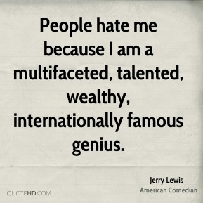 People hate me because I am a multifaceted, talented, wealthy, internationally famous genius.