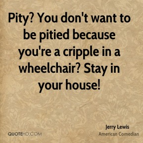 Jerry Lewis - Pity? You don't want to be pitied because you're a cripple in a wheelchair? Stay in your house!