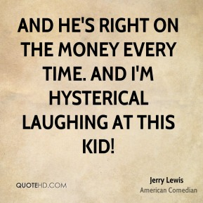 And he's right on the money every time. And I'm hysterical laughing at this kid!