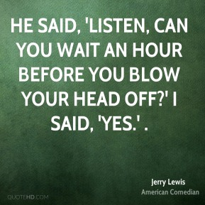 He said, 'Listen, can you wait an hour before you blow your head off?' I said, 'Yes.' .