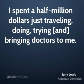Jerry Lewis  - I spent a half-million dollars just traveling, doing, trying [and] bringing doctors to me.