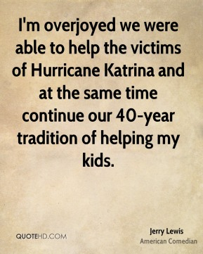 Jerry Lewis  - I'm overjoyed we were able to help the victims of Hurricane Katrina and at the same time continue our 40-year tradition of helping my kids.