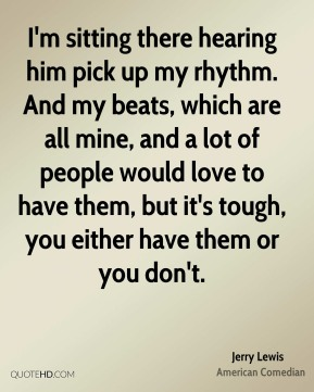 Jerry Lewis  - I'm sitting there hearing him pick up my rhythm. And my beats, which are all mine, and a lot of people would love to have them, but it's tough, you either have them or you don't.