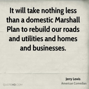 It will take nothing less than a domestic Marshall Plan to rebuild our roads and utilities and homes and businesses.