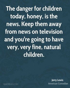 The danger for children today, honey, is the news. Keep them away from news on television and you're going to have very, very fine, natural children.