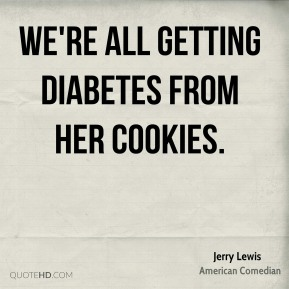 Jerry Lewis  - We're all getting diabetes from her cookies.