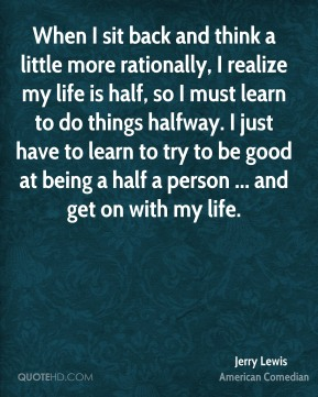 Jerry Lewis  - When I sit back and think a little more rationally, I realize my life is half, so I must learn to do things halfway. I just have to learn to try to be good at being a half a person ... and get on with my life.