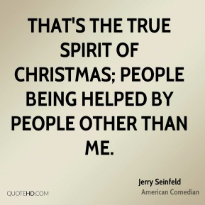 That's the true spirit of Christmas; people being helped by people other than me.