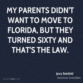 Jerry Seinfeld - My parents didn't want to move to Florida, but they turned sixty and that's the law.