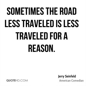 Sometimes the road less traveled is less traveled for a reason.