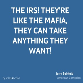 The IRS! They're like the Mafia, they can take anything they want!