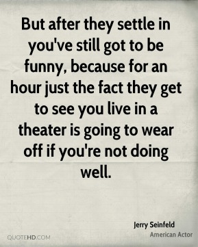 Jerry Seinfeld  - But after they settle in you've still got to be funny, because for an hour just the fact they get to see you live in a theater is going to wear off if you're not doing well.