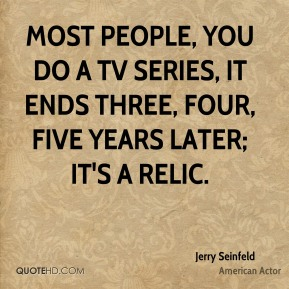 Jerry Seinfeld  - Most people, you do a TV series, it ends three, four, five years later; it's a relic.