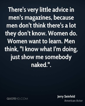 """Jerry Seinfeld  - There's very little advice in men's magazines, because men don't think there's a lot they don't know. Women do. Women want to learn. Men think, """"I know what I'm doing, just show me somebody naked.""""."""