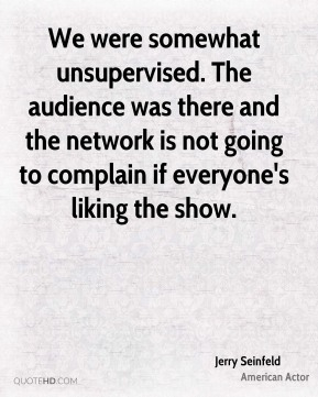 Jerry Seinfeld  - We were somewhat unsupervised. The audience was there and the network is not going to complain if everyone's liking the show.