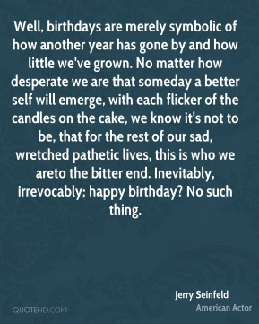 Jerry Seinfeld  - Well, birthdays are merely symbolic of how another year has gone by and how little we've grown. No matter how desperate we are that someday a better self will emerge, with each flicker of the candles on the cake, we know it's not to be, that for the rest of our sad, wretched pathetic lives, this is who we areto the bitter end. Inevitably, irrevocably; happy birthday? No such thing.