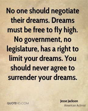 Jesse Jackson - No one should negotiate their dreams. Dreams must be free to fly high. No government, no legislature, has a right to limit your dreams. You should never agree to surrender your dreams.