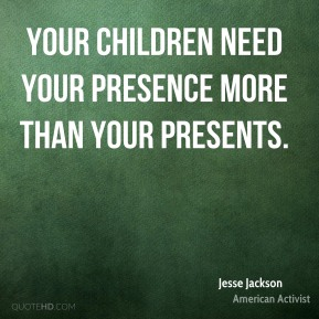 Jesse Jackson - Your children need your presence more than your presents.