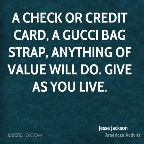 Jesse Jackson - A check or credit card, a Gucci bag strap, anything of value will do. Give as you live.