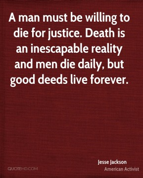 Jesse Jackson - A man must be willing to die for justice. Death is an inescapable reality and men die daily, but good deeds live forever.