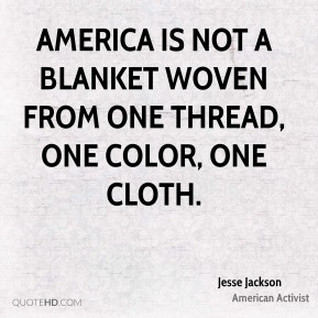 Jesse Jackson - America is not a blanket woven from one thread, one color, one cloth.