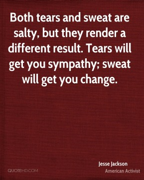 Both tears and sweat are salty, but they render a different result. Tears will get you sympathy; sweat will get you change.