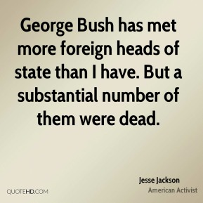 George Bush has met more foreign heads of state than I have. But a substantial number of them were dead.