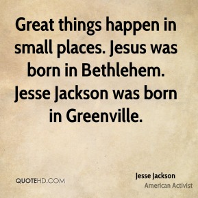 Jesse Jackson - Great things happen in small places. Jesus was born in Bethlehem. Jesse Jackson was born in Greenville.