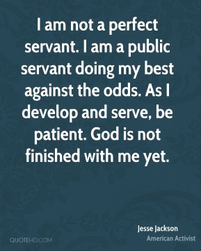 Jesse Jackson - I am not a perfect servant. I am a public servant doing my best against the odds. As I develop and serve, be patient. God is not finished with me yet.