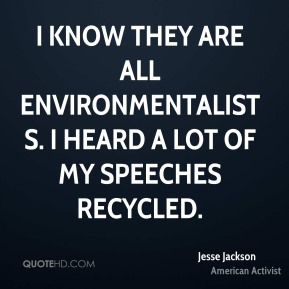 I know they are all environmentalists. I heard a lot of my speeches recycled.